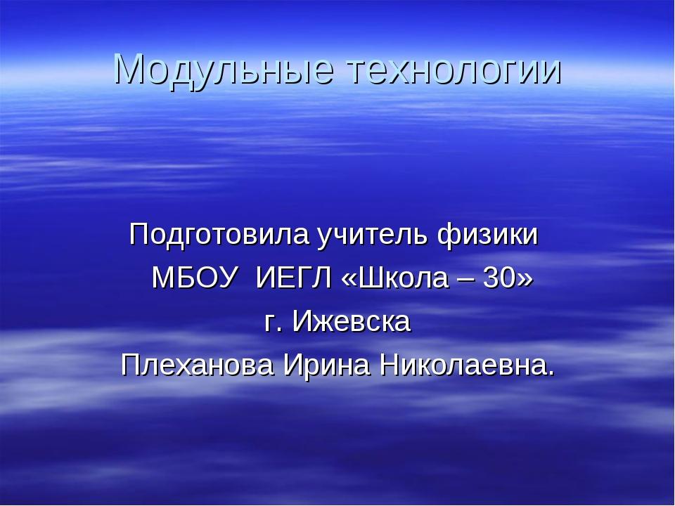 Модульные технологии Подготовила учитель физики МБОУ ИЕГЛ «Школа – 30» г. Иже...