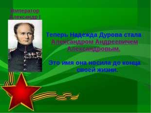 Теперь Надежда Дурова стала Александром Андреевичем Александровым. Это имя он