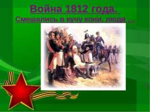 Война 1812 года. Смешались в кучу кони, люди …