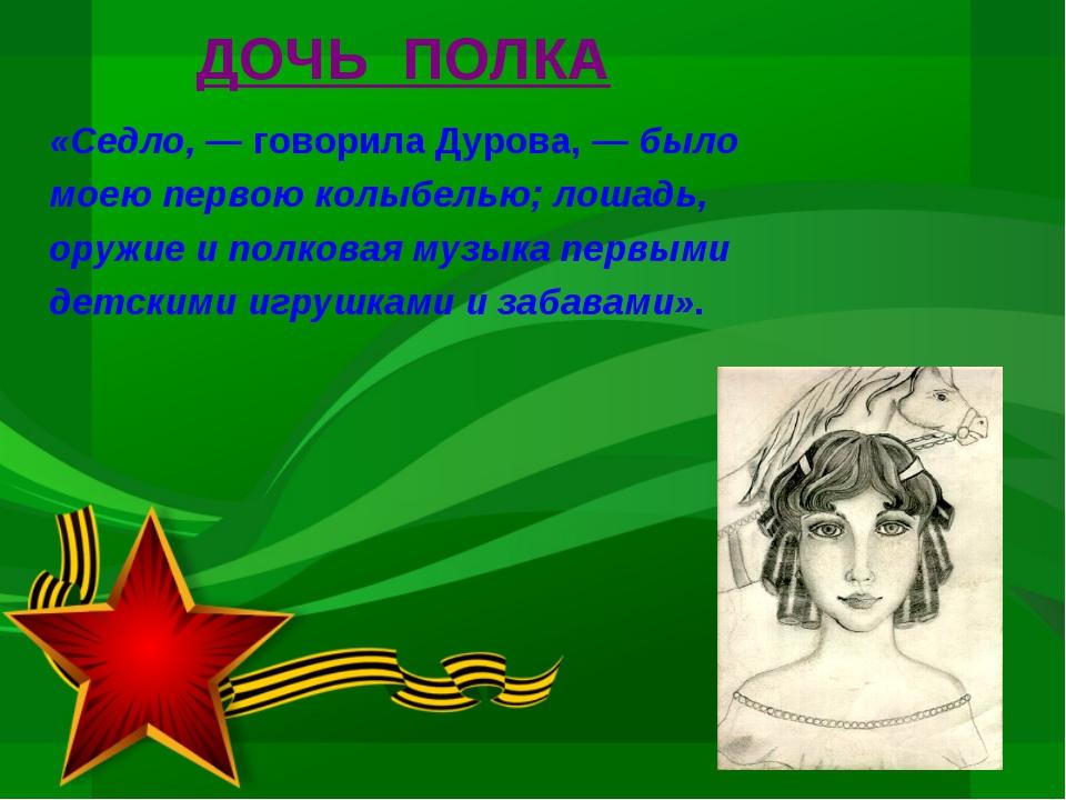 ДОЧЬ ПОЛКА «Седло, — говорила Дурова, — было моею первою колыбелью; лошадь, о...
