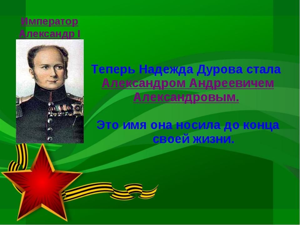 Теперь Надежда Дурова стала Александром Андреевичем Александровым. Это имя он...