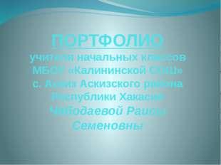 ПОРТФОЛИО учителя начальных классов МБОУ «Калининской СОШ» с. Аскиз Аскизског