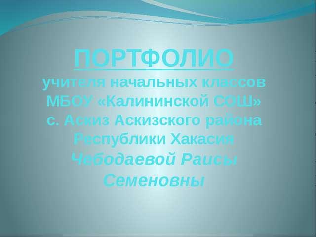 ПОРТФОЛИО учителя начальных классов МБОУ «Калининской СОШ» с. Аскиз Аскизског...