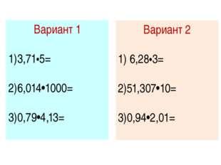 Вариант 1 3,71•5= 6,014•1000= 0,79•4,13= Вариант 2 6,28•3= 51,307•10= 0,94•2,