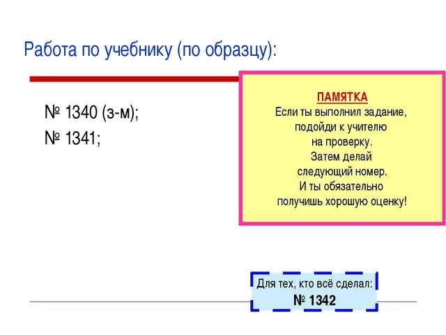 Работа по учебнику (по образцу): № 1340 (з-м); № 1341; ПАМЯТКА Если ты выполн...