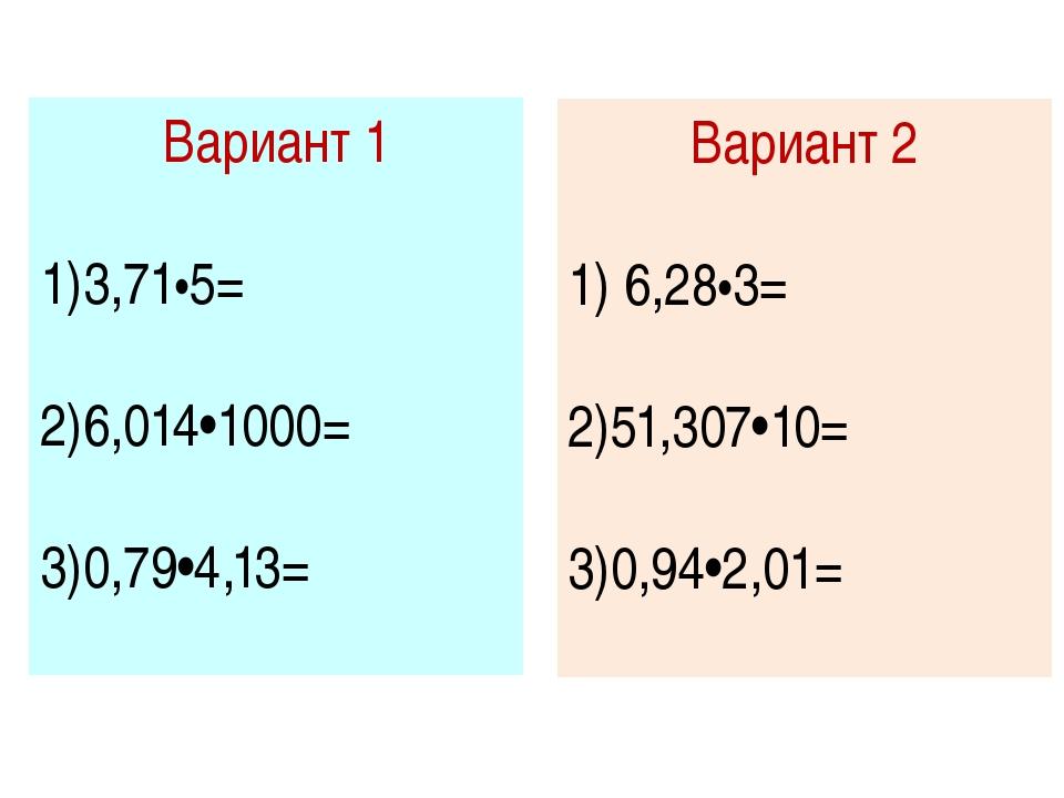 Вариант 1 3,71•5= 6,014•1000= 0,79•4,13= Вариант 2 6,28•3= 51,307•10= 0,94•2,...