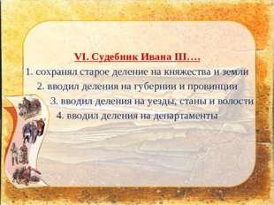 VI. Судебник Ивана III…. 1. сохранял старое деление на княжества и земли 2. в