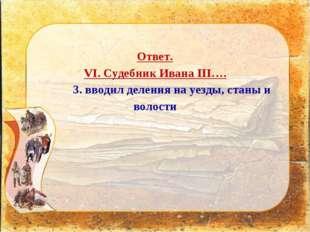 Ответ. VI. Судебник Ивана III…. 3. вводил деления на уезды, станы и волости