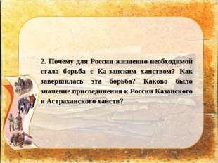 2. Почему для России жизненно необходимой стала борьба с Казанским ханством?