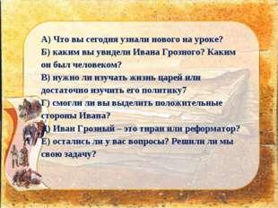А) Что вы сегодня узнали нового на уроке? Б) каким вы увидели Ивана Грозного?