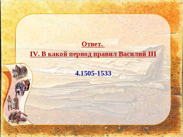 Ответ. IV. В какой период правил Василий III 4.1505-1533