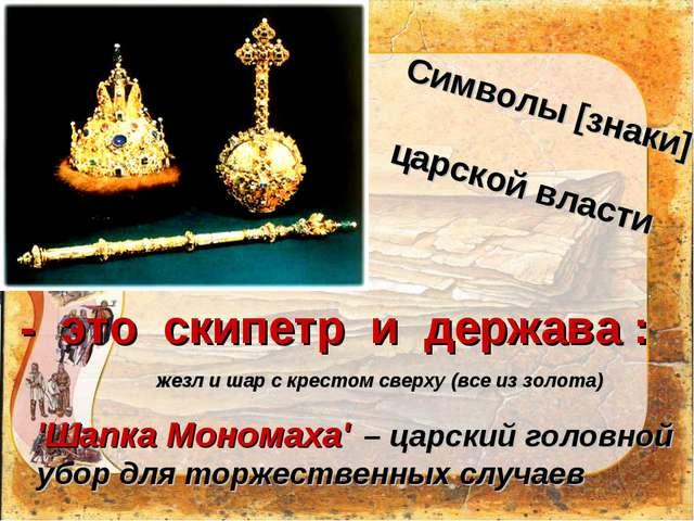 Символы [знаки]  царской власти жезл и шар с крестом сверху (все из золота)...