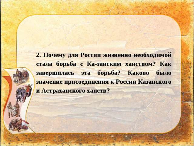 2. Почему для России жизненно необходимой стала борьба с Казанским ханством?...