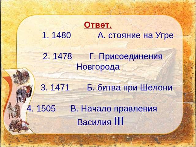 Ответ. 1. 1480 А. стояние на Угре 2. 1478 Г. Присоединения Новгорода 3. 1471...