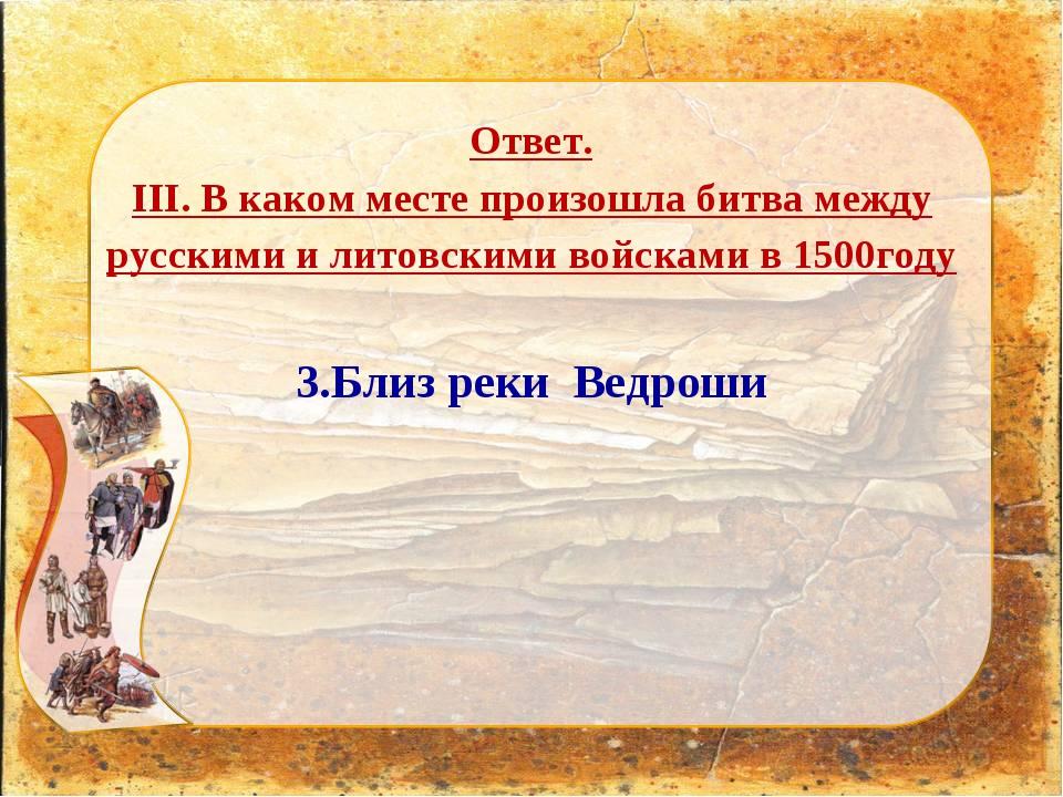 Ответ. III. В каком месте произошла битва между русскими и литовскими войскам...