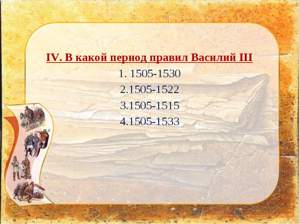 IV. В какой период правил Василий III 1. 1505-1530 2.1505-1522 3.1505-1515 4....