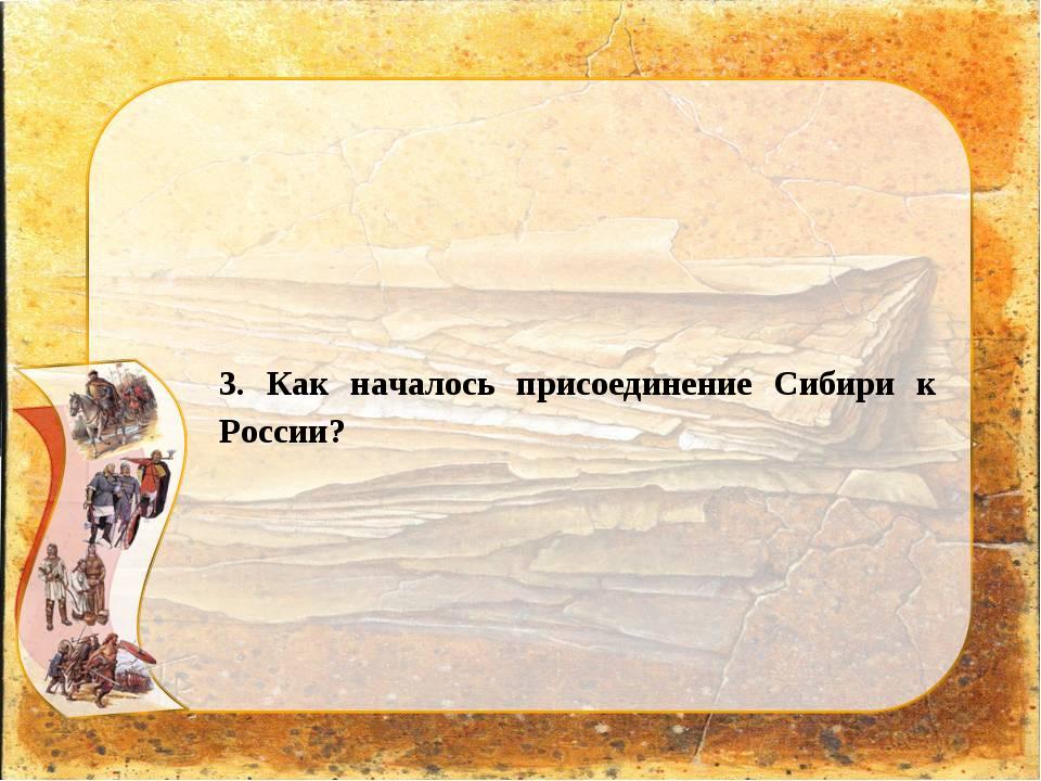 3. Как началось присоединение Сибири к России?