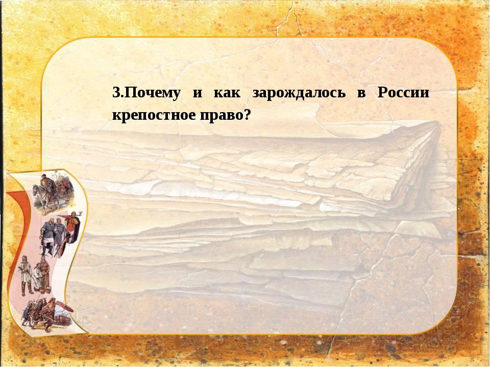 3.Почему и как зарождалось в России крепостное право?
