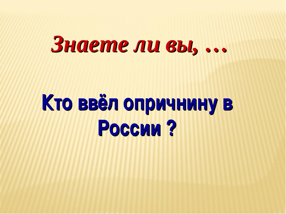 Знаете ли вы, … Кто ввёл опричнину в России ?