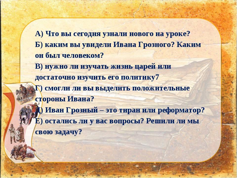 А) Что вы сегодня узнали нового на уроке? Б) каким вы увидели Ивана Грозного?...