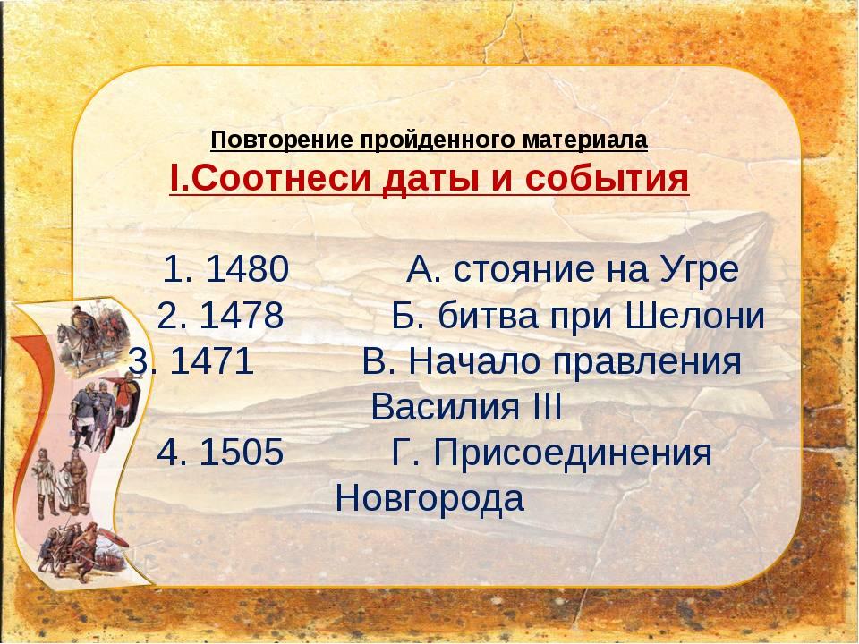 Повторение пройденного материала I.Соотнеси даты и события 1. 1480 А. стояни...