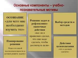 Основные компоненты – учебно-познавательные мотивы ОСОЗНАНИЕ «для чего мне не
