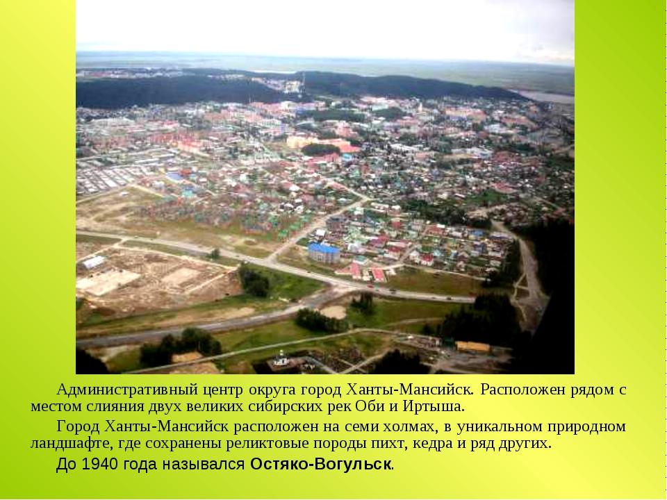 Административный центр округа город Ханты-Мансийск. Расположен рядом с местом...