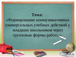 Тема: «Формирование коммуникативных универсальных учебных действий у младших