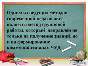 * Одним из ведущих методов современной педагогики является метод групповой ра