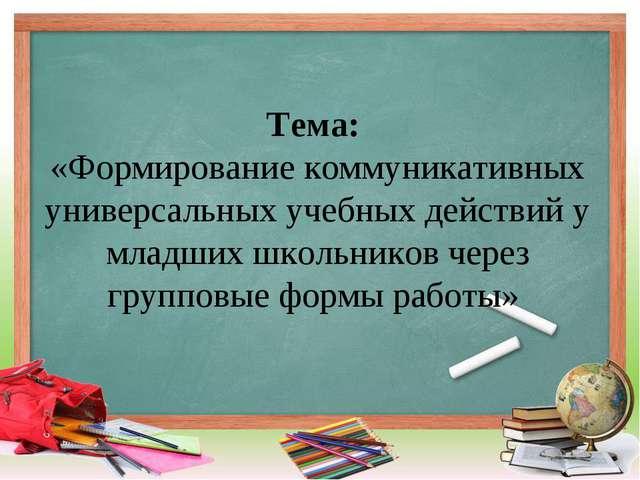 Тема: «Формирование коммуникативных универсальных учебных действий у младших...