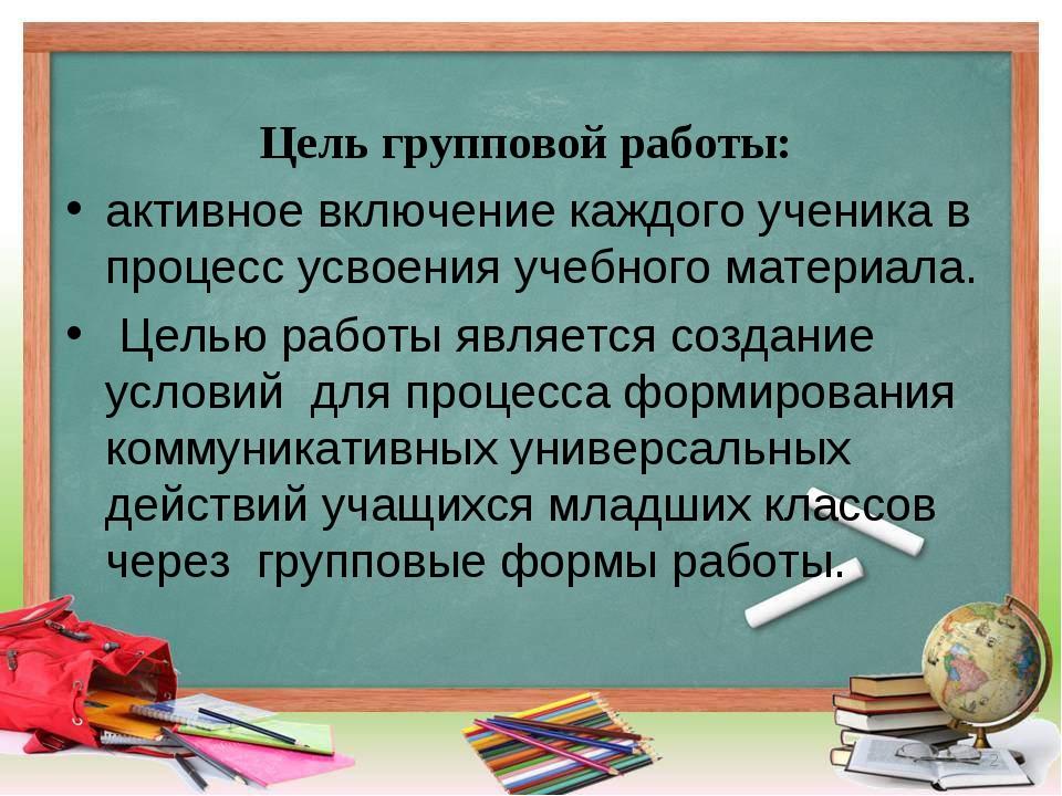 Цель групповой работы: активное включение каждого ученика в процесс усвоения...
