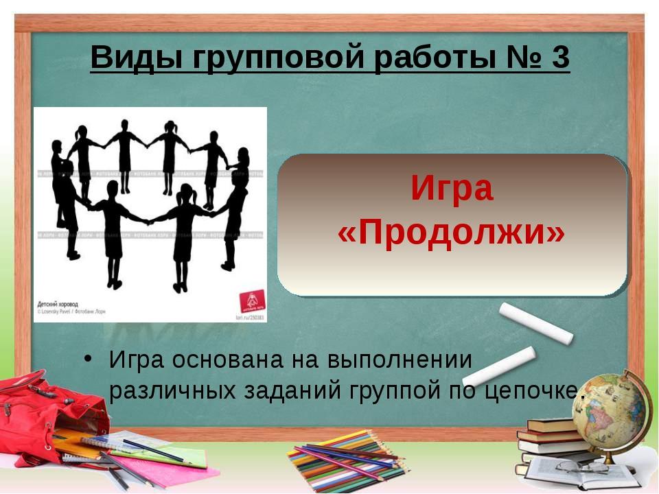Виды групповой работы № 3 Игра основана на выполнении различных заданий групп...