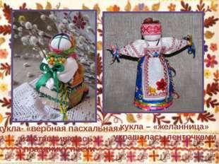 кукла – «желанница» украшалась ленточками кукла- «вербная пасхальная» изгота