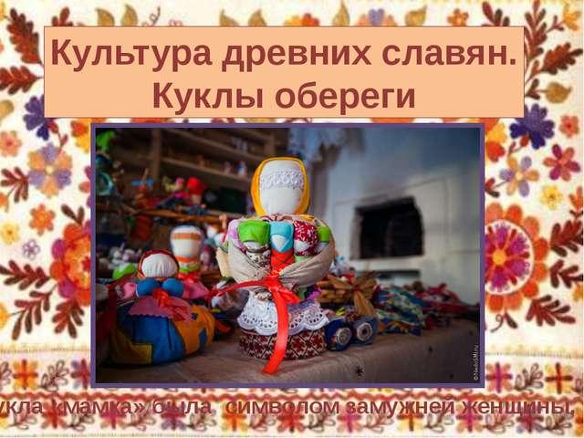 Культура древних славян. Куклы обереги Кукла «мамка» была символом замужней ж...