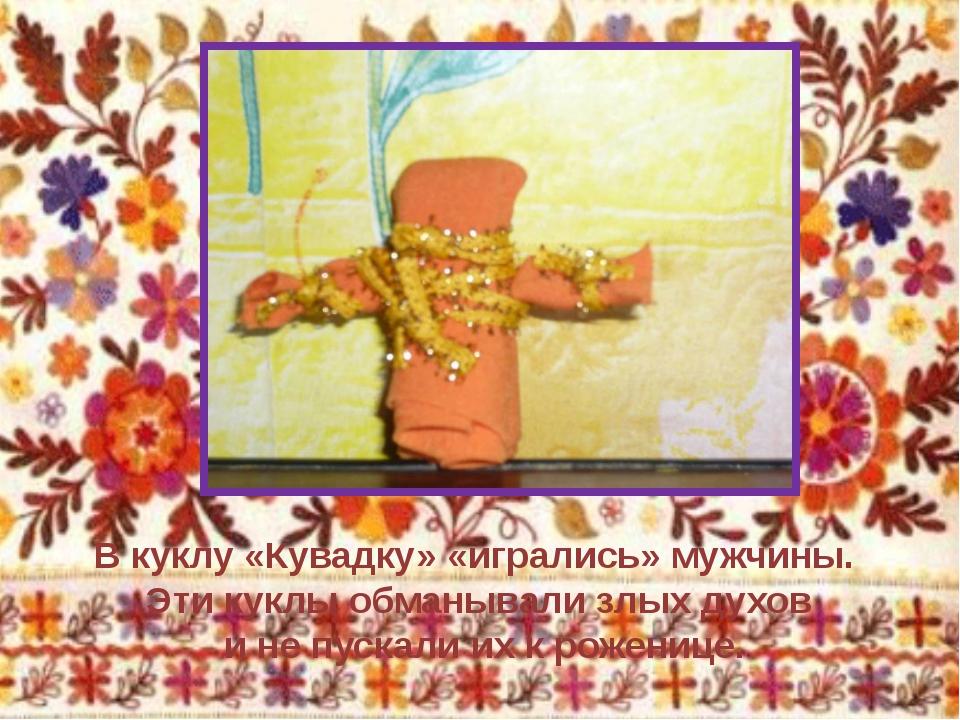 В куклу «Кувадку» «игрались» мужчины. Эти куклы обманывали злых духов и не пу...