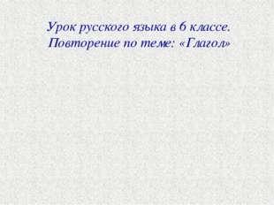 Урок русского языка в 6 классе. Повторение по теме: «Глагол»