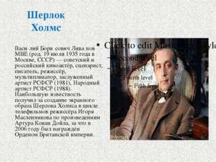 Шерлок Холмс Васи́лий Бори́сович Лива́нов MBE (род. 19 июля 1935 года в Москв