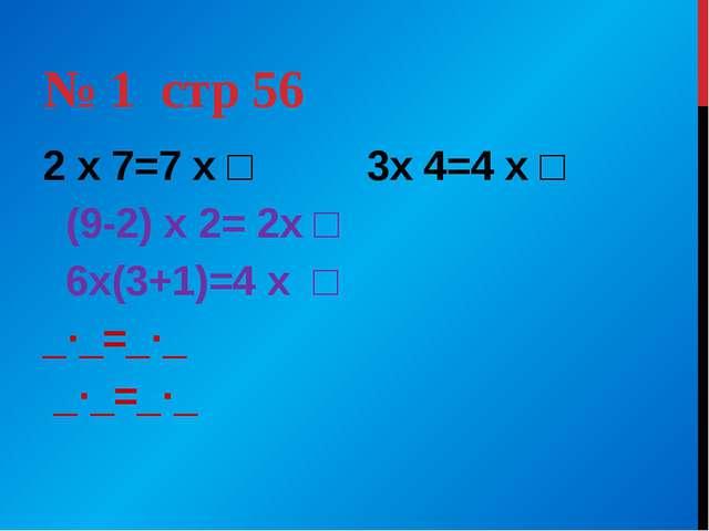 № 1 стр 56 2 х 7=7 х □ 3х 4=4 х □ (9-2) х 2= 2х □ 6х(3+1)=4 х □ _·_=_·_ _·_=_·_