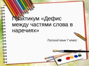 Практикум «Дефис между частями слова в наречиях» Русский язык 7 класс