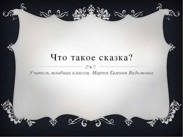 Что такое сказка? Учитель младших классов Марчук Евгения Вадимовна
