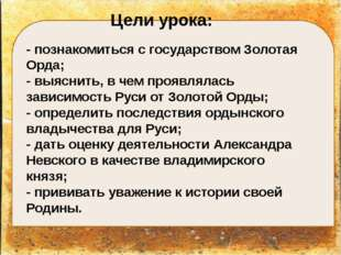 Цели урока: - познакомиться с государством Золотая Орда; - выяснить, в чем п