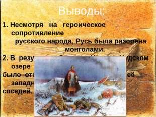 Выводы: 1. Несмотря на героическое сопротивление русского народа, Русь была р