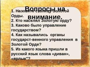 Вопросы на внимание. 1. Назовите столицу Золотой Орды. 2. Кто населял Золоту