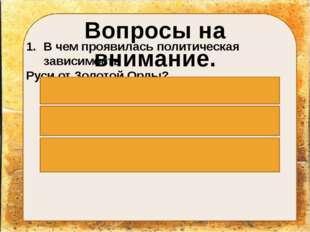 Вопросы на внимание. В чем проявилась политическая зависимость Руси от Золот