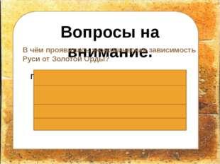 Вопросы на внимание. В чём проявилась экономическая зависимость Руси от Золо