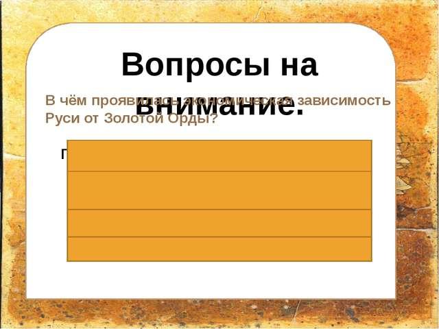 Вопросы на внимание. В чём проявилась экономическая зависимость Руси от Золо...