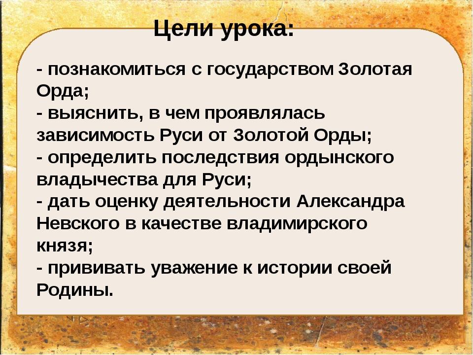 Цели урока: - познакомиться с государством Золотая Орда; - выяснить, в чем п...