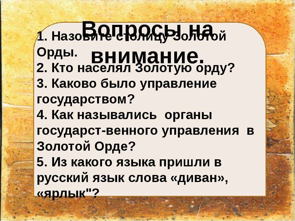 Вопросы на внимание. 1. Назовите столицу Золотой Орды. 2. Кто населял Золоту...