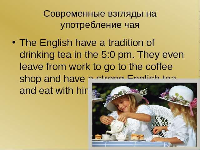 Современные взгляды на употребление чая The English have a tradition of drink...