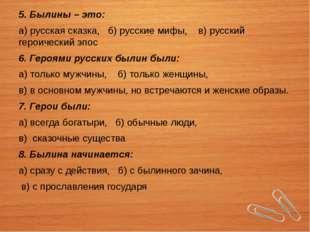 5. Былины – это: а) русская сказка, б) русские мифы, в) русский героический э